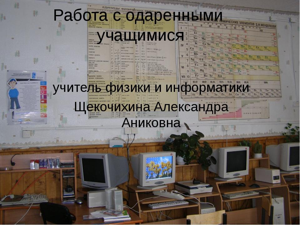 Работа с одаренными учащимися учитель физики и информатики Щекочихина Алексан...