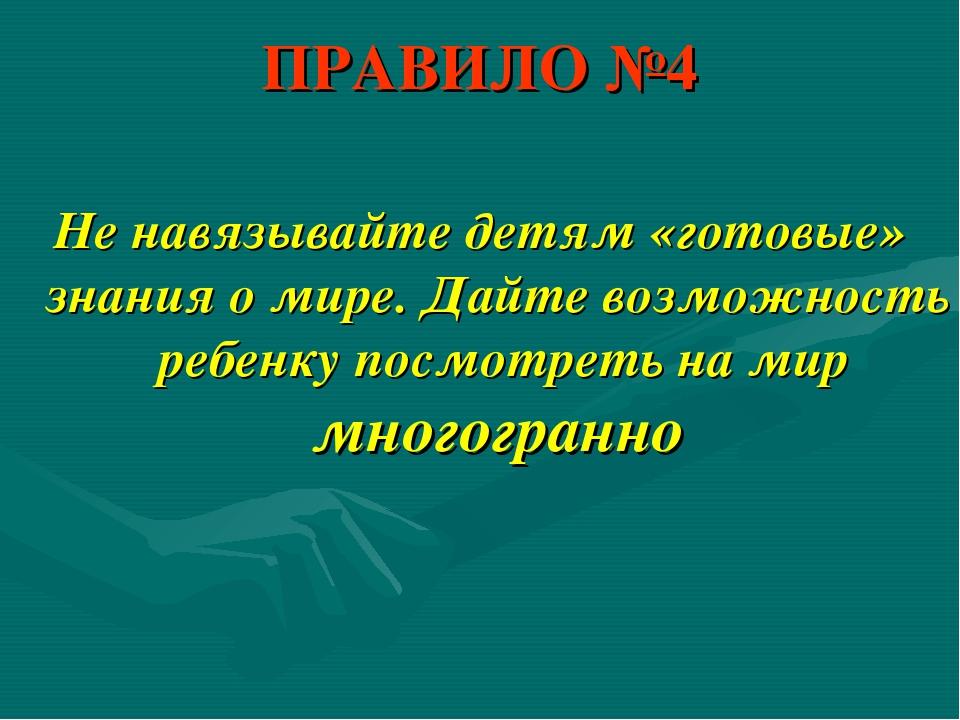 ПРАВИЛО №4 Не навязывайте детям «готовые» знания о мире. Дайте возможность ре...