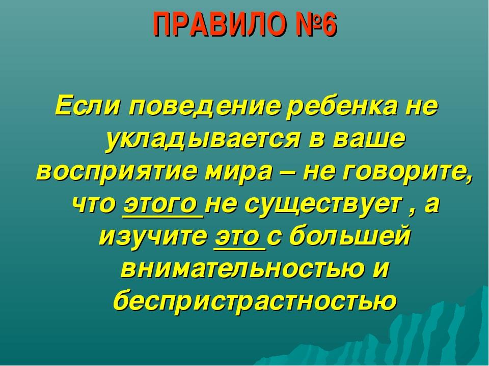 ПРАВИЛО №6 Если поведение ребенка не укладывается в ваше восприятие мира – не...