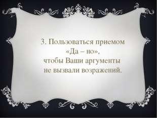 3. Пользоваться приемом «Да – но», чтобы Ваши аргументы не вызвали возражений.