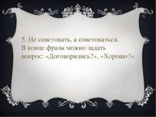 5. Не советовать, а советоваться. В конце фразы можно задать вопрос: «Договор