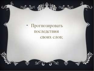Прогнозировать последствия своих слов;