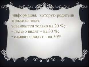 - информация, которую родители только слышат, усваивается только на 20 %; - т
