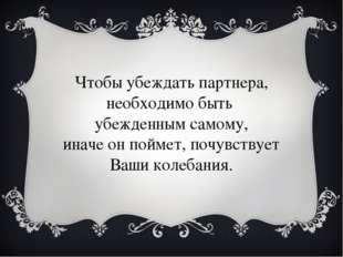 Чтобы убеждать партнера, необходимо быть убежденным самому, иначе он поймет,