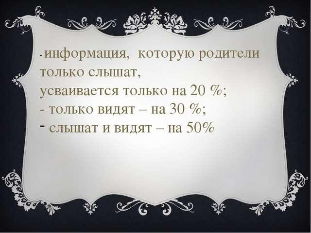 - информация, которую родители только слышат, усваивается только на 20 %; - т...