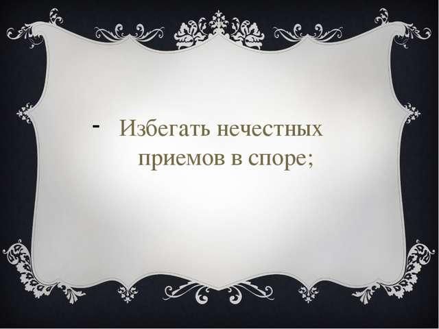 Избегать нечестных приемов в споре;