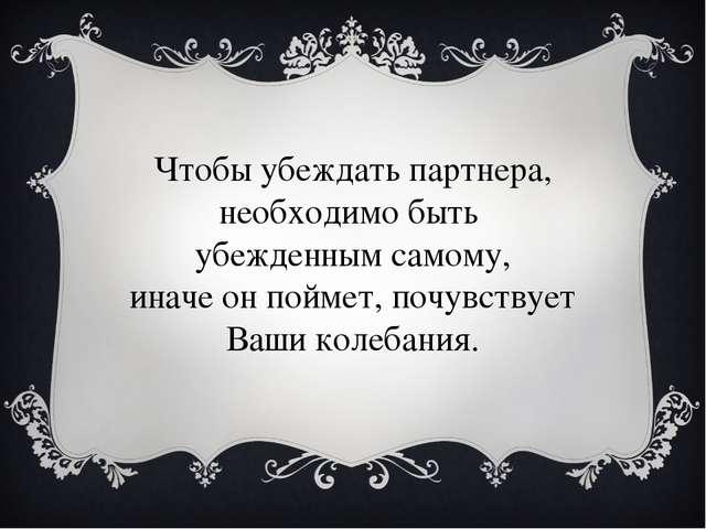 Чтобы убеждать партнера, необходимо быть убежденным самому, иначе он поймет,...