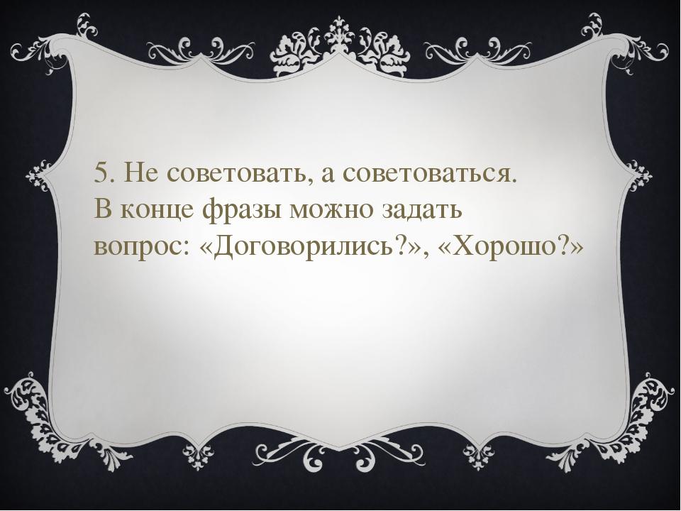 5. Не советовать, а советоваться. В конце фразы можно задать вопрос: «Договор...