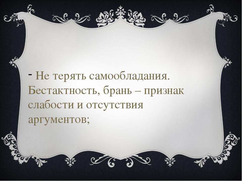 Не терять самообладания. Бестактность, брань – признак слабости и отсутствия...