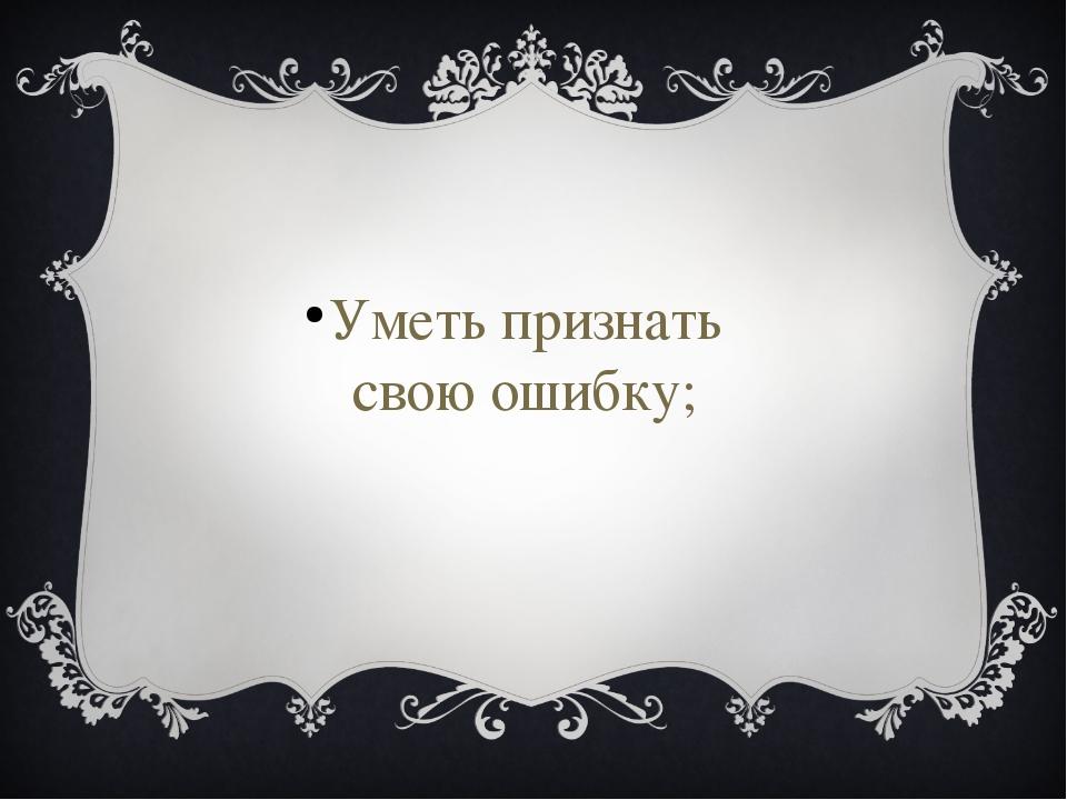 Уметь признать свою ошибку;
