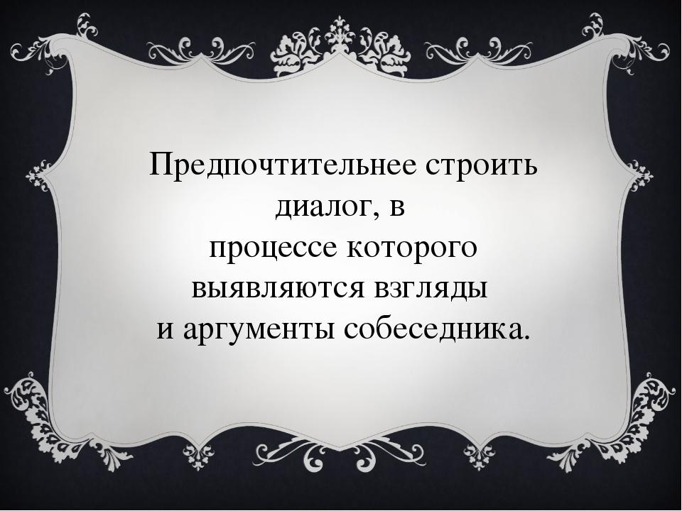 Предпочтительнее строить диалог, в процессе которого выявляются взгляды и арг...