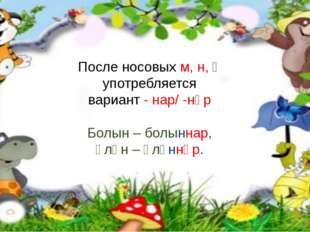 После носовых м, н, ң употребляется вариант - нар/ -нәр Болын – болыннар, Үл