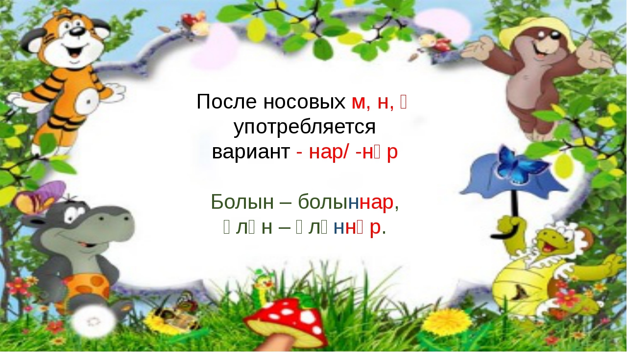 После носовых м, н, ң употребляется вариант - нар/ -нәр Болын – болыннар, Үл...