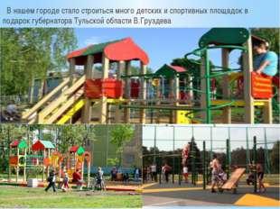 В нашем городе стало строиться много детских и спортивных площадок в подарок