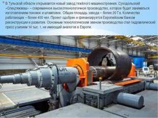 В Тульской области открывается новый завод тяжёлого машиностроения. Суходоль