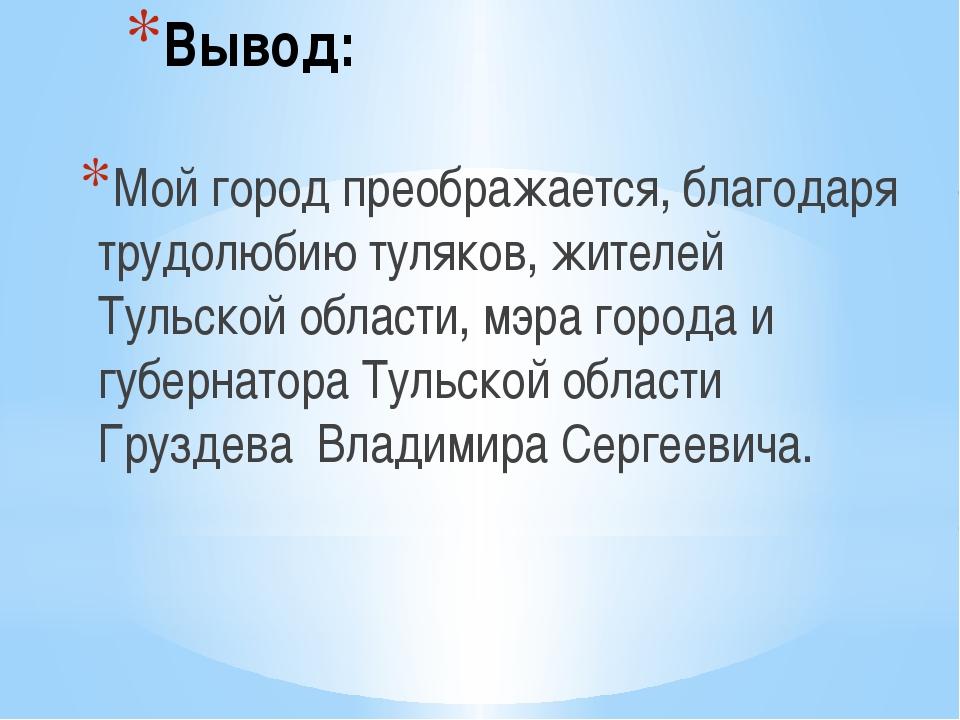 Вывод: Мой город преображается, благодаря трудолюбию туляков, жителей Тульско...