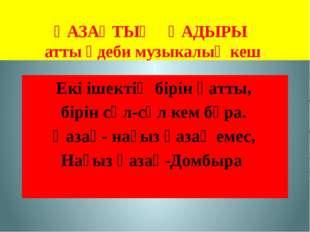 ҚАЗАҚТЫҢ ҚАДЫРЫ атты әдеби музыкалық кеш Екі ішектің бірін қатты, бірін сәл-с