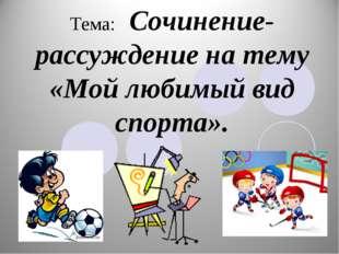 Тема: Сочинение-рассуждение на тему «Мой любимый вид спорта».
