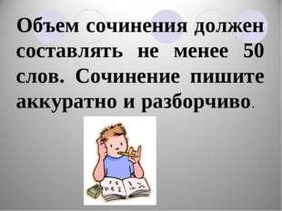 Объем сочинения должен составлять не менее 50 слов. Сочинение пишите аккуратн