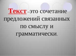 Текст –это сочетание предложений связанных по смыслу и грамматически.