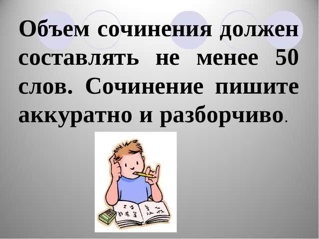 Объем сочинения должен составлять не менее 50 слов. Сочинение пишите аккуратн...