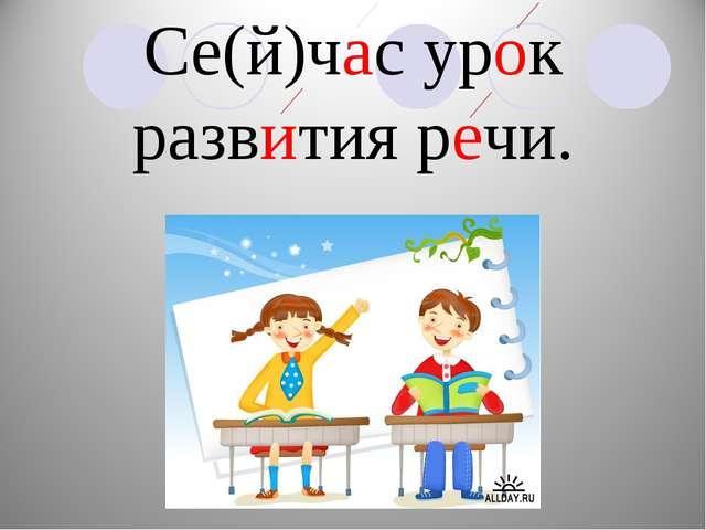 Се(й)час урок развития речи.