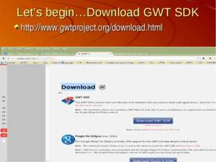 Let's begin…Download GWT SDK http://www.gwtproject.org/download.html