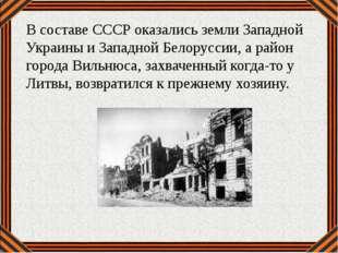 В составе СССР оказались земли Западной Украины и Западной Белоруссии, а райо