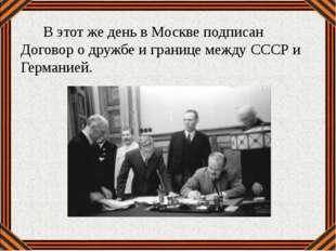 В этот же день в Москве подписан Договор о дружбе и границе между СССР и Гер