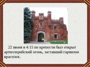 22 июня в 4:15по крепости был открыт артиллерийский огонь, заставший гарниз