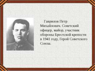 Гаврилов Петр Михайлович. Советский офицер, майор, участник обороны Брестско