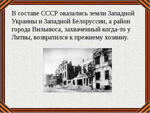 В составе СССР оказались земли Западной Украины и Западной Белоруссии, а райо...