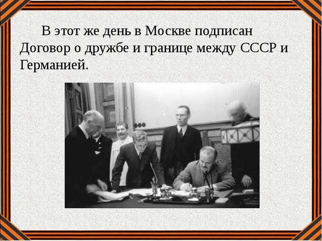 В этот же день в Москве подписан Договор о дружбе и границе между СССР и Гер...