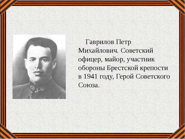 Гаврилов Петр Михайлович. Советский офицер, майор, участник обороны Брестско...