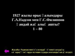 1927 жылы орыс ғалымдары Г.А.Надсон мен Г.С.Филиппов қандай жаңалық ашты? 1 –