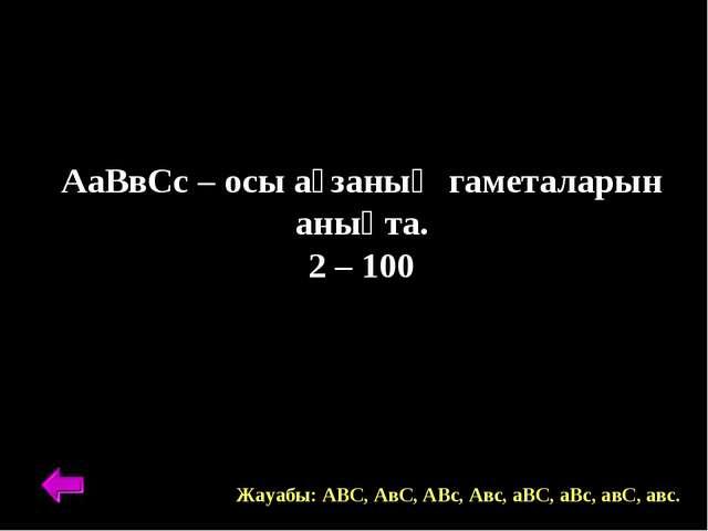 АаВвСс – осы ағзаның гаметаларын анықта. 2 – 100 Жауабы: АВС, АвС, АВс, Авс,...