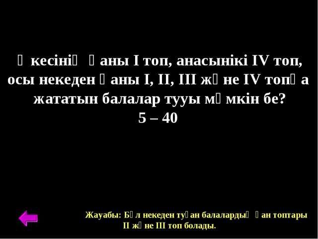 Әкесінің қаны І топ, анасынікі ІV топ, осы некеден қаны І, ІІ, ІІІ және ІV то...