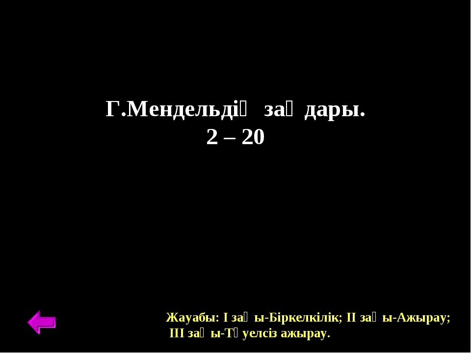 Г.Мендельдің заңдары. 2 – 20 Жауабы: І заңы-Біркелкілік; ІІ заңы-Ажырау; ІІІ...