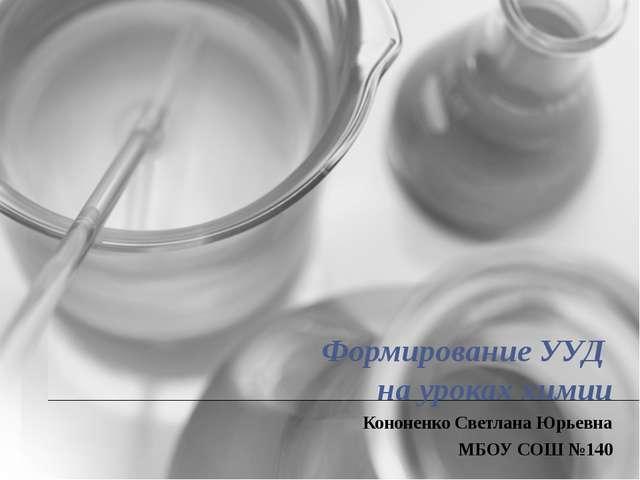 Формирование УУД на уроках химии Кононенко Светлана Юрьевна МБОУ СОШ №140