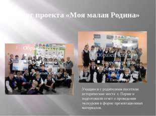 Итог проекта «Моя малая Родина» Учащиеся с родителями посетили исторические м