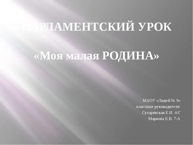 ПАРЛАМЕНТСКИЙ УРОК «Моя малая РОДИНА» МАОУ «Лицей № 9» классные руководители:...