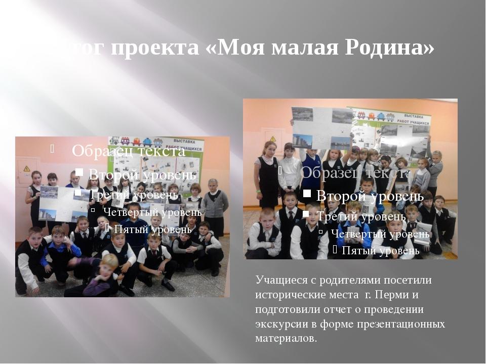 Итог проекта «Моя малая Родина» Учащиеся с родителями посетили исторические м...