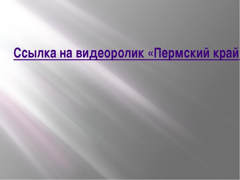 Ссылка на видеоролик «Пермский край»