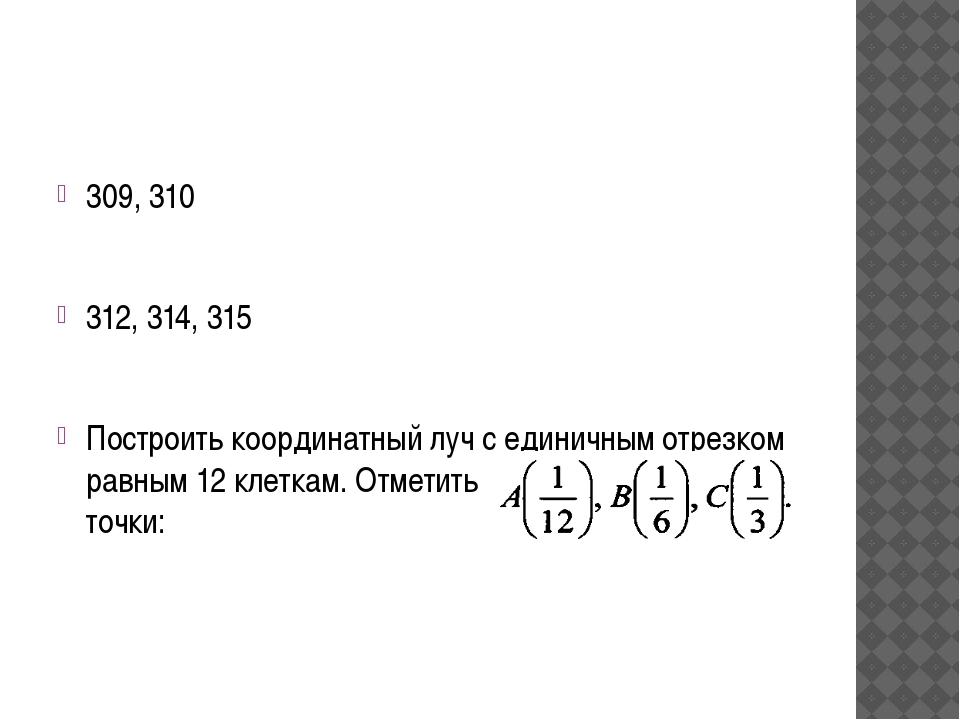 309, 310 312, 314, 315 Построить координатный луч с единичным отрезком равны...