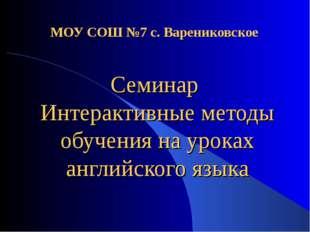 МОУ СОШ №7 с. Варениковское Семинар Интерактивные методы обучения на уроках