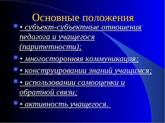 Основные положения • субъект-субъектные отношения педагога и учащегося (парит...