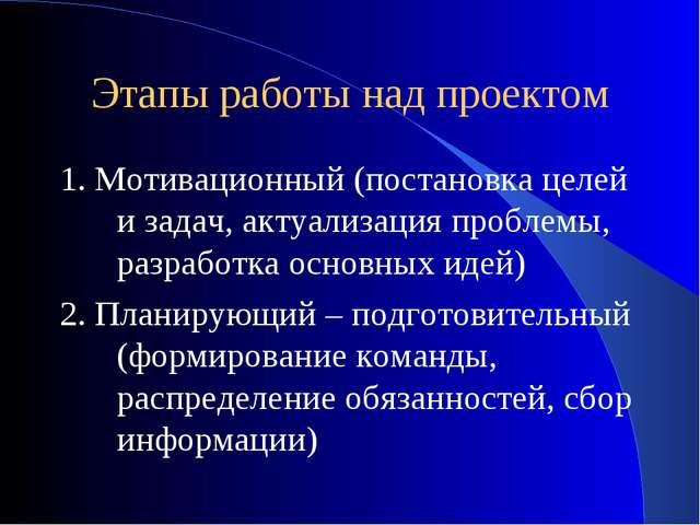 Этапы работы над проектом 1. Мотивационный (постановка целей и задач, актуали...