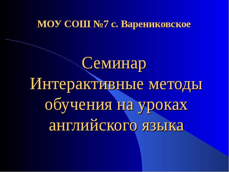 МОУ СОШ №7 с. Варениковское Семинар Интерактивные методы обучения на уроках...