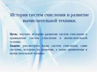 Цель: изучить историю развития систем счисления и применение систем счисления