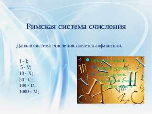 Римская система счисления Данная система счисления является алфавитной. 1 - I